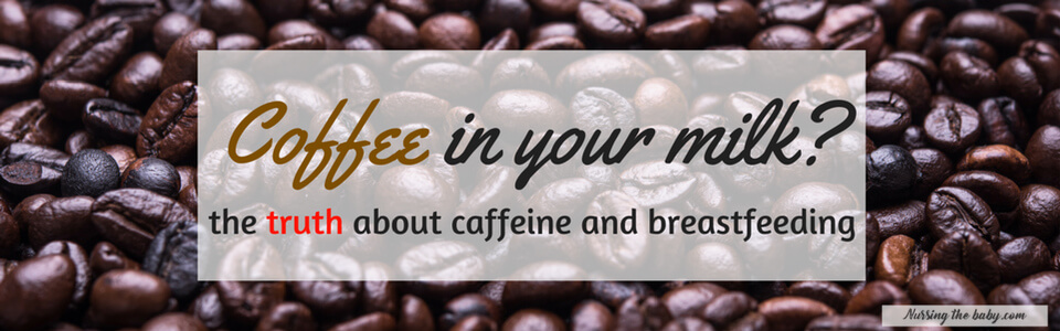 Caffeine and breastfeeding: the truth!